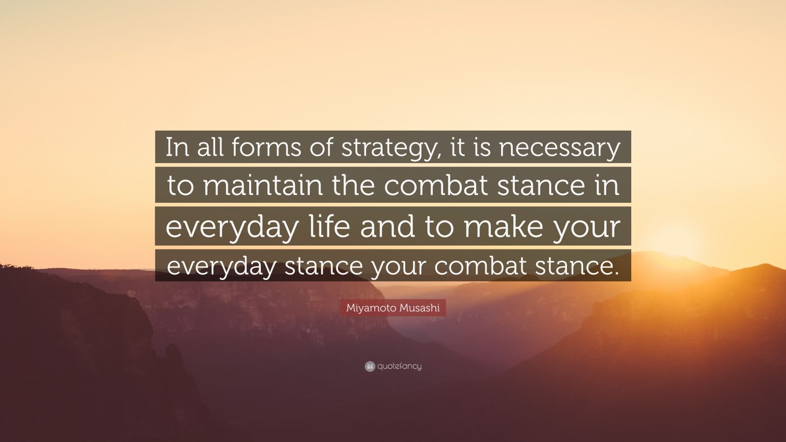 """Miyamoto Musashi Quote: """"In all forms of strategy, it is necessary to maintain the combat stance in everyday life and to make your everyday stance your combat stance."""""""