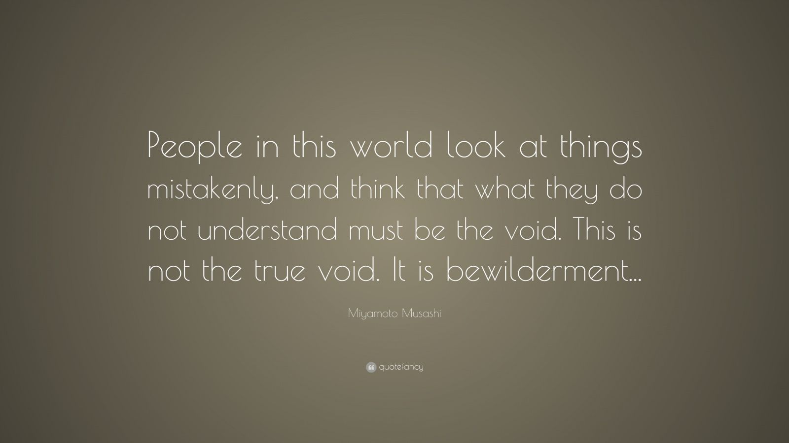 """Miyamoto Musashi Quote: """"People in this world look at things mistakenly, and think that what they do not understand must be the void. This is not the true void. It is bewilderment..."""""""