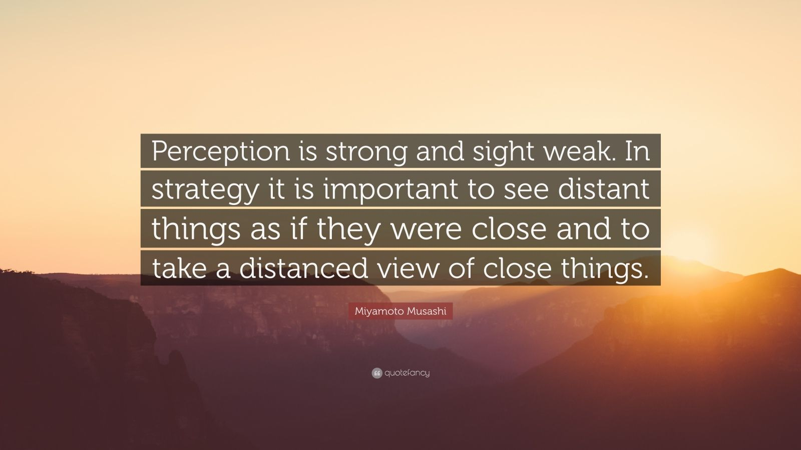 "Miyamoto Musashi Quote: ""Perception is strong and sight weak. In strategy it is important to see distant things as if they were close and to take a distanced view of close things."""