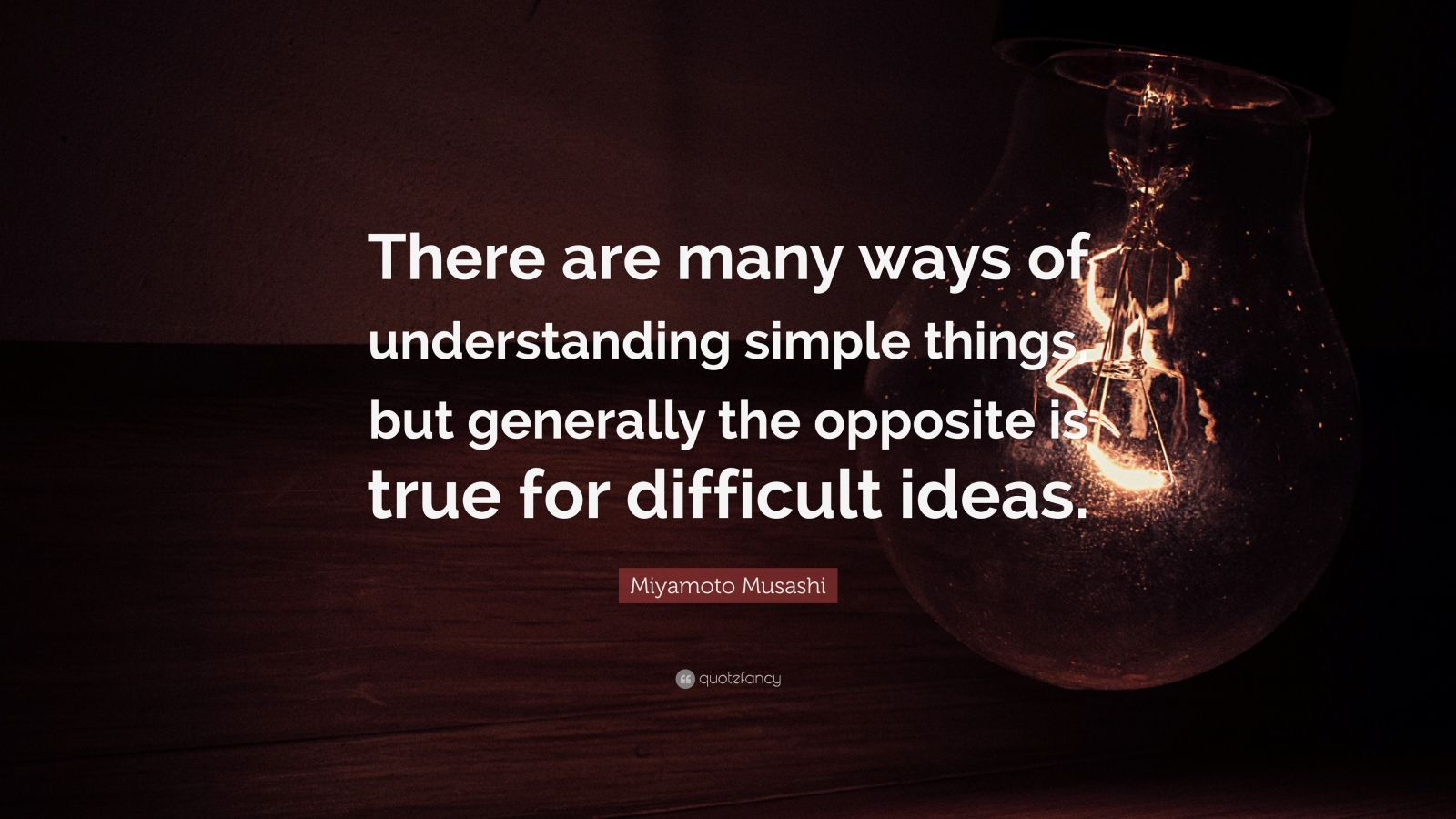 "Miyamoto Musashi Quote: ""There are many ways of understanding simple things, but generally the opposite is true for difficult ideas."""