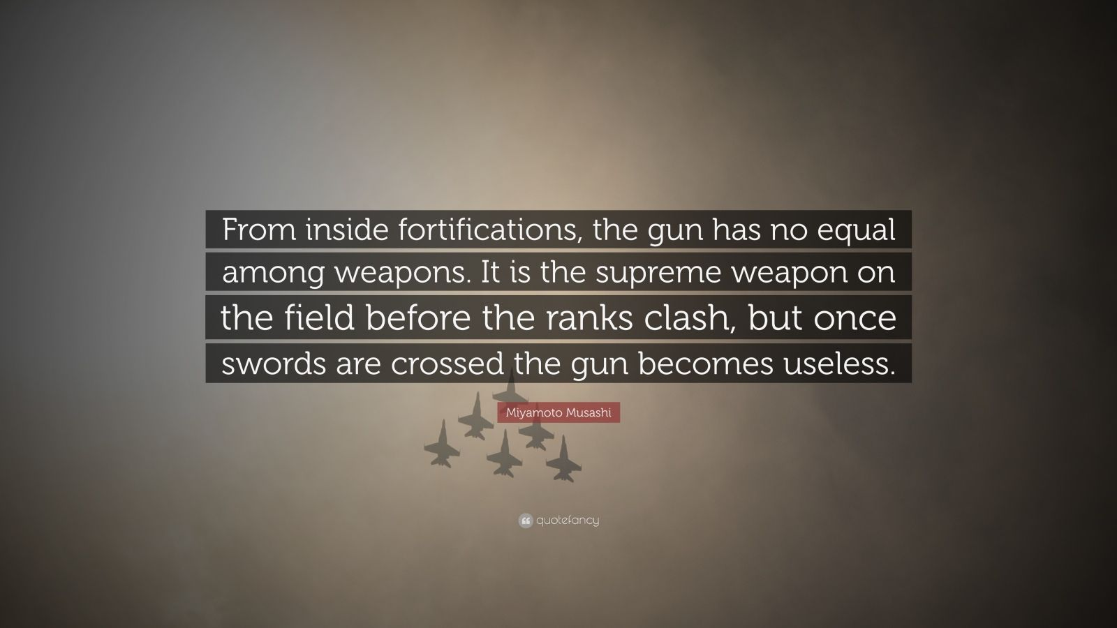 "Miyamoto Musashi Quote: ""From inside fortifications, the gun has no equal among weapons. It is the supreme weapon on the field before the ranks clash, but once swords are crossed the gun becomes useless."""