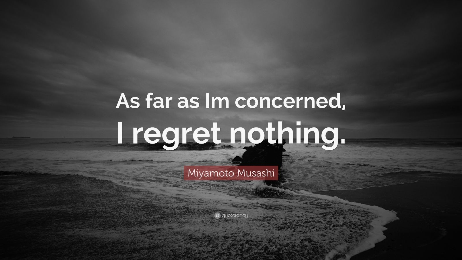 "Miyamoto Musashi Quote: ""As far as Im concerned, I regret nothing."""