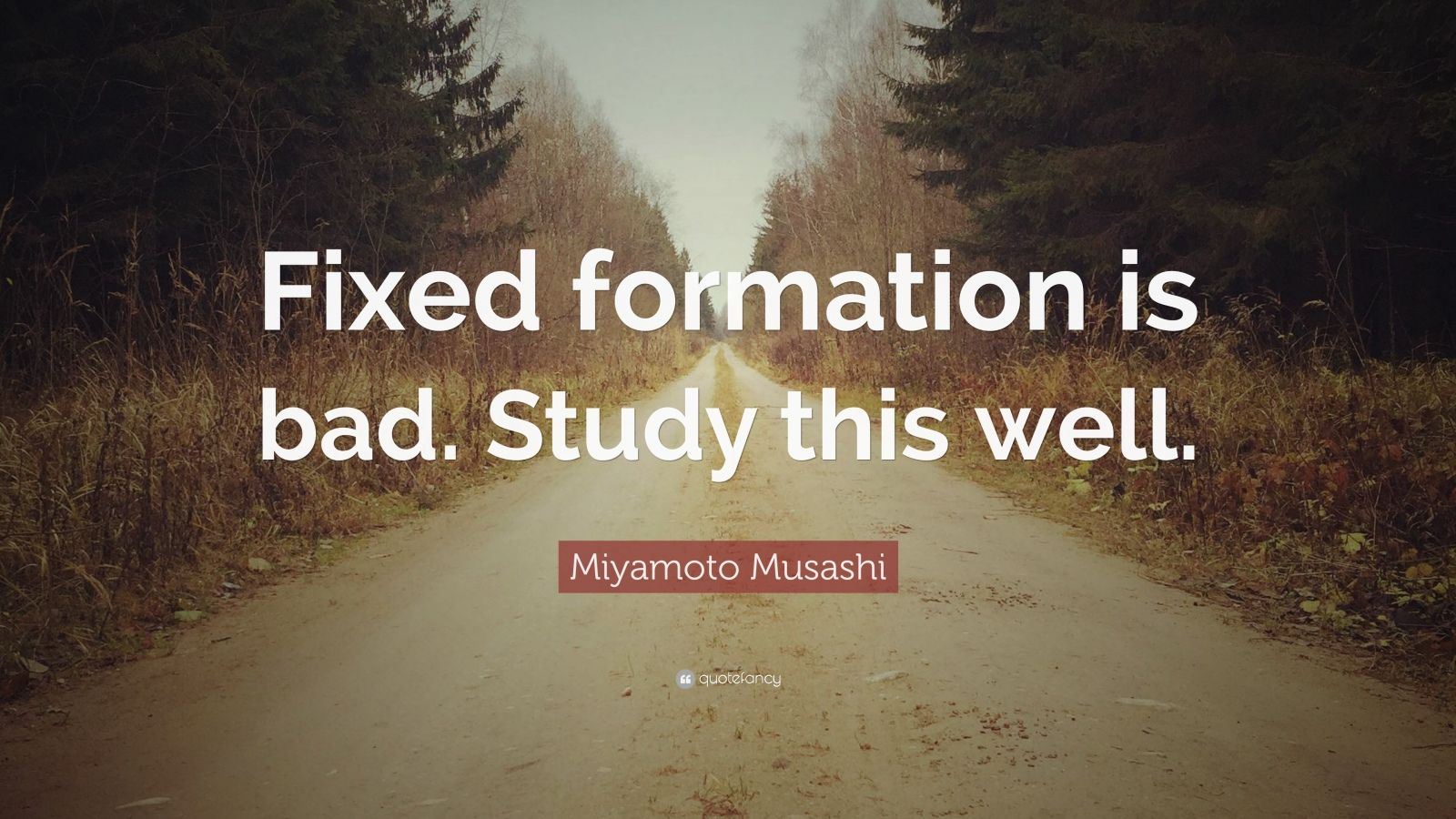 "Miyamoto Musashi Quote: ""Fixed formation is bad. Study this well."""