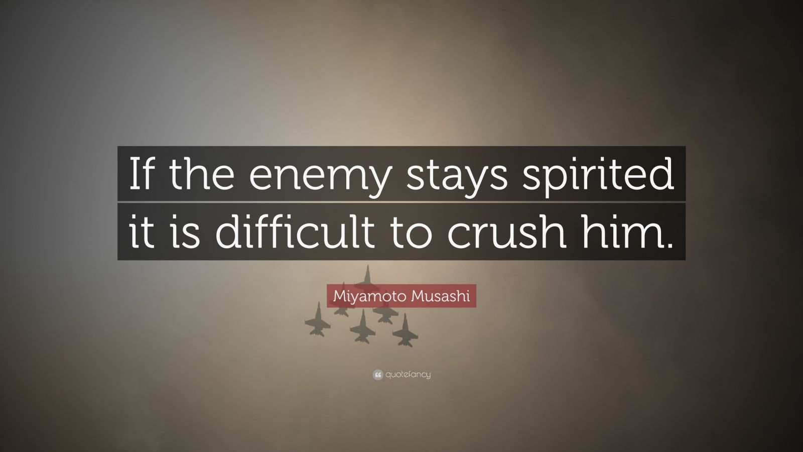 "Miyamoto Musashi Quote: ""If the enemy stays spirited it is difficult to crush him."""