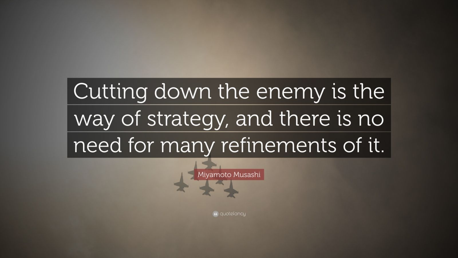 "Miyamoto Musashi Quote: ""Cutting down the enemy is the way of strategy, and there is no need for many refinements of it."""
