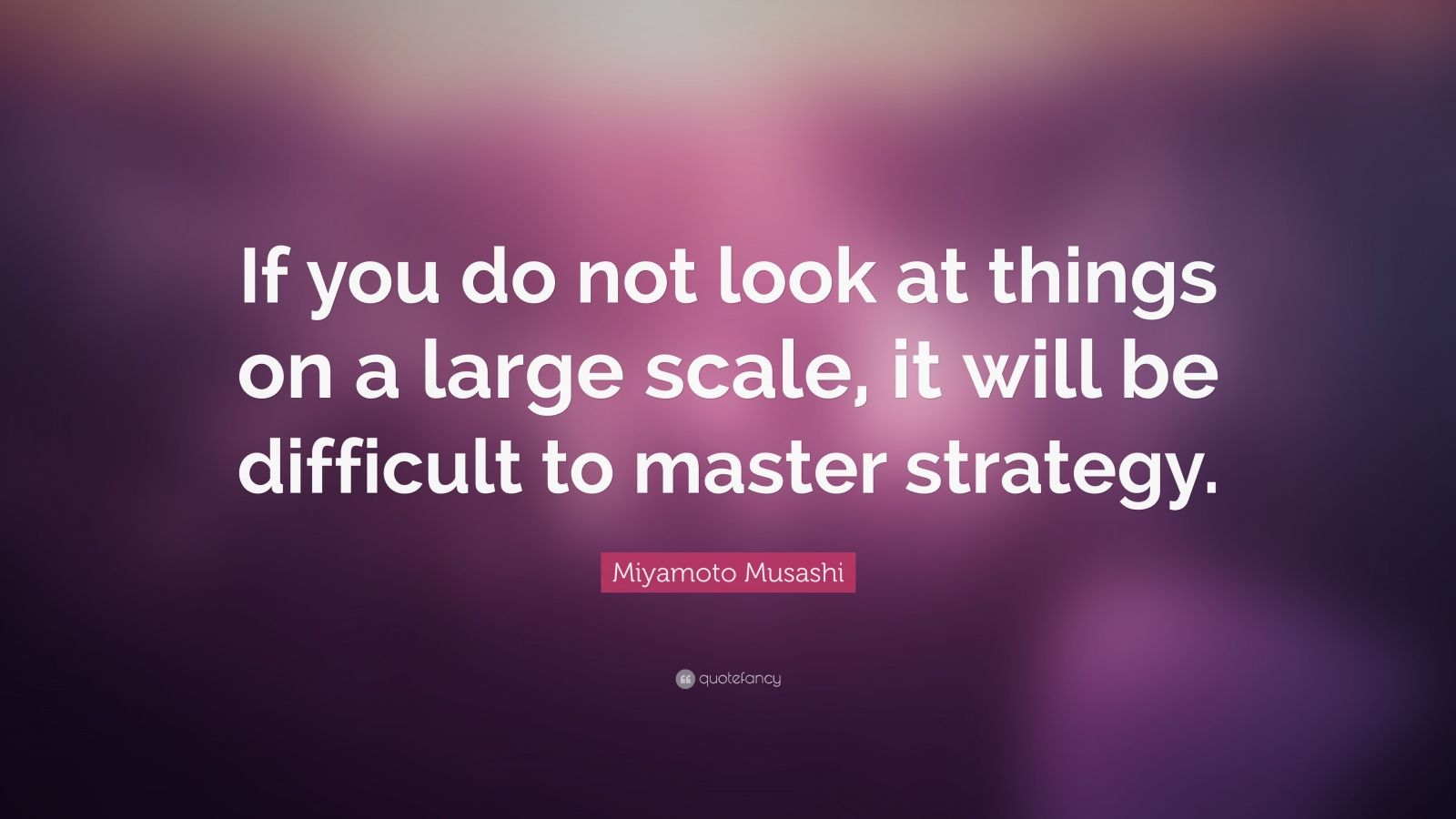 "Miyamoto Musashi Quote: ""If you do not look at things on a large scale, it will be difficult to master strategy."""