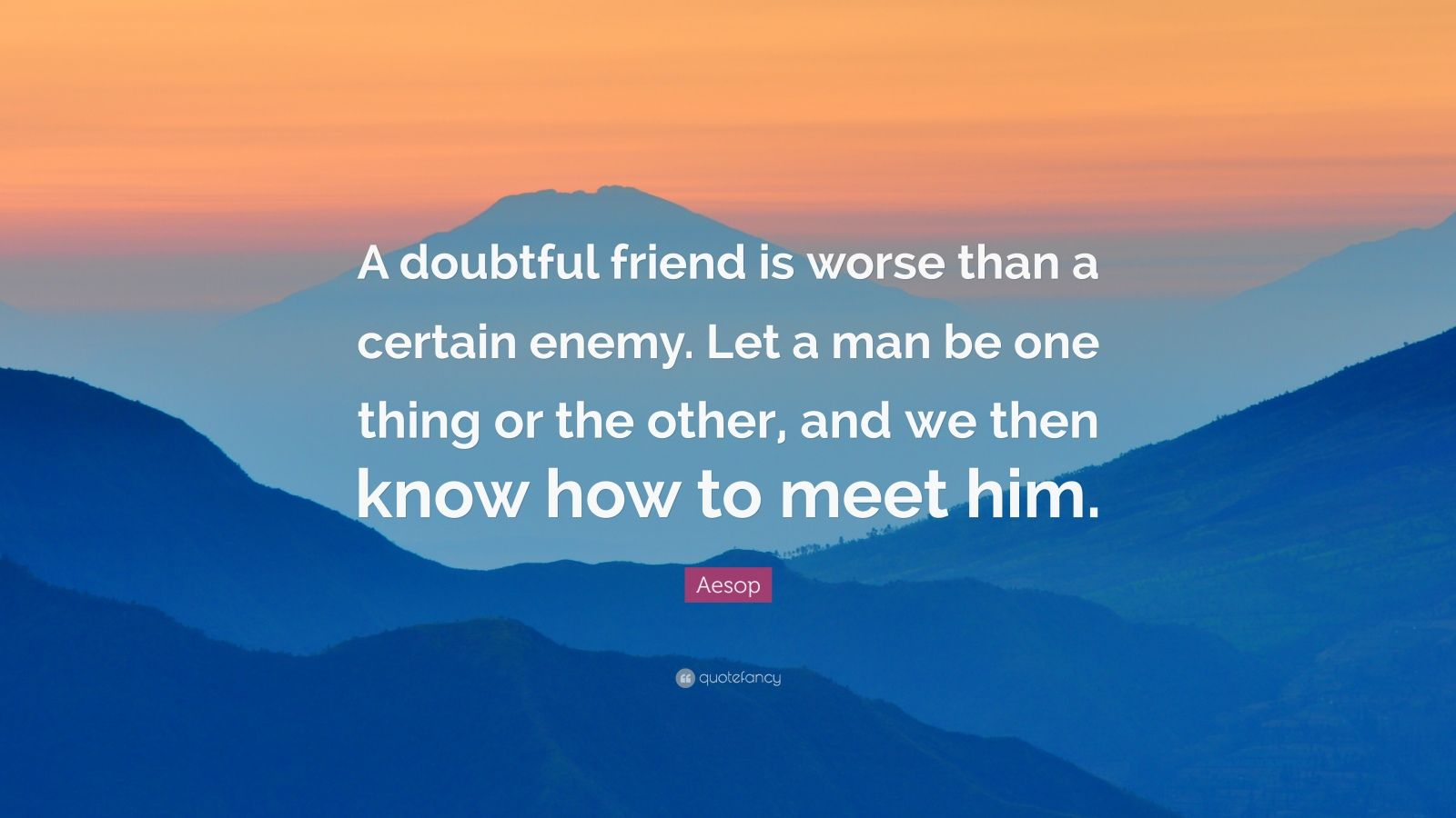 """Aesop Quote: """"A doubtful friend is worse than a certain enemy. Let a man be one thing or the other, and we then know how to meet him."""""""