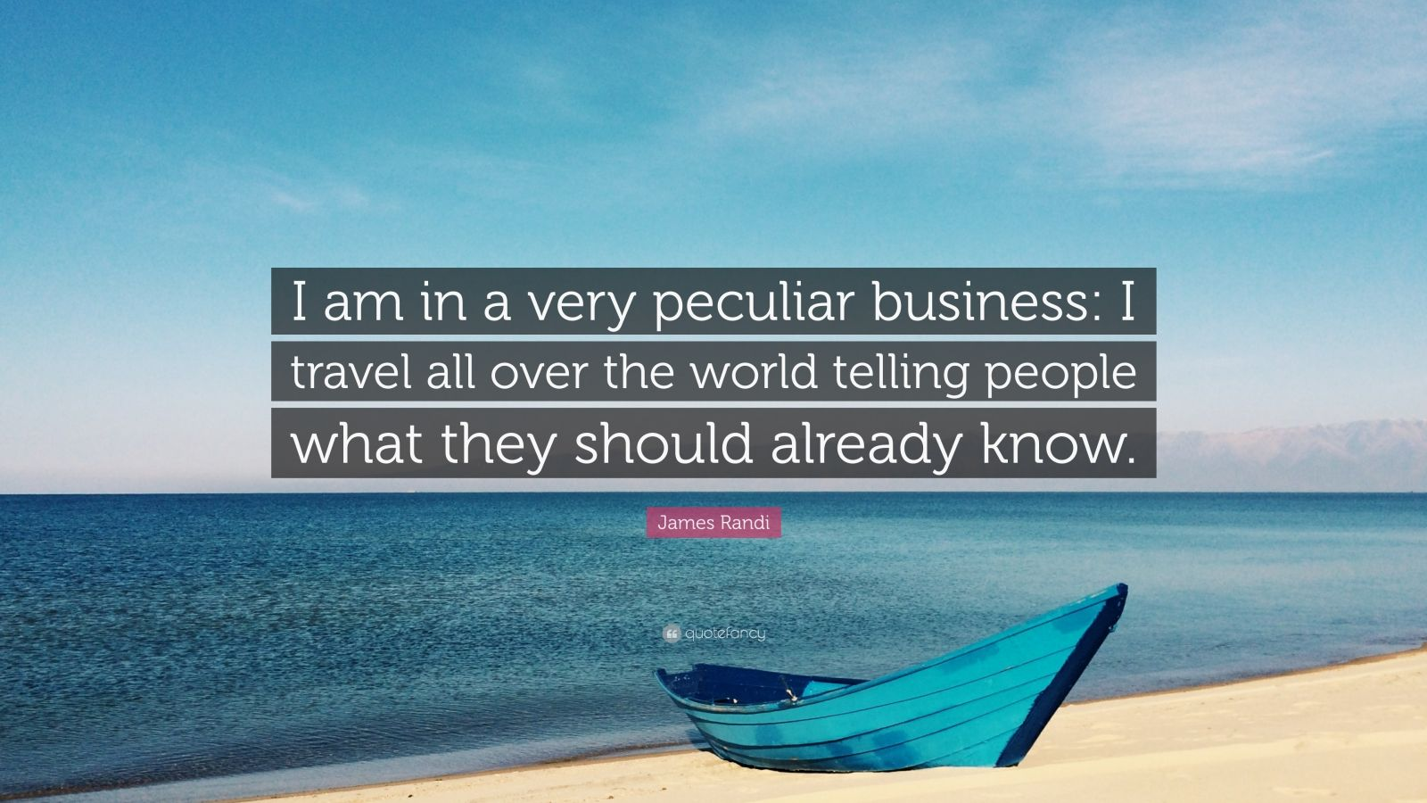 "James Randi Quote: ""I am in a very peculiar business: I travel all over the world telling people what they should already know."""
