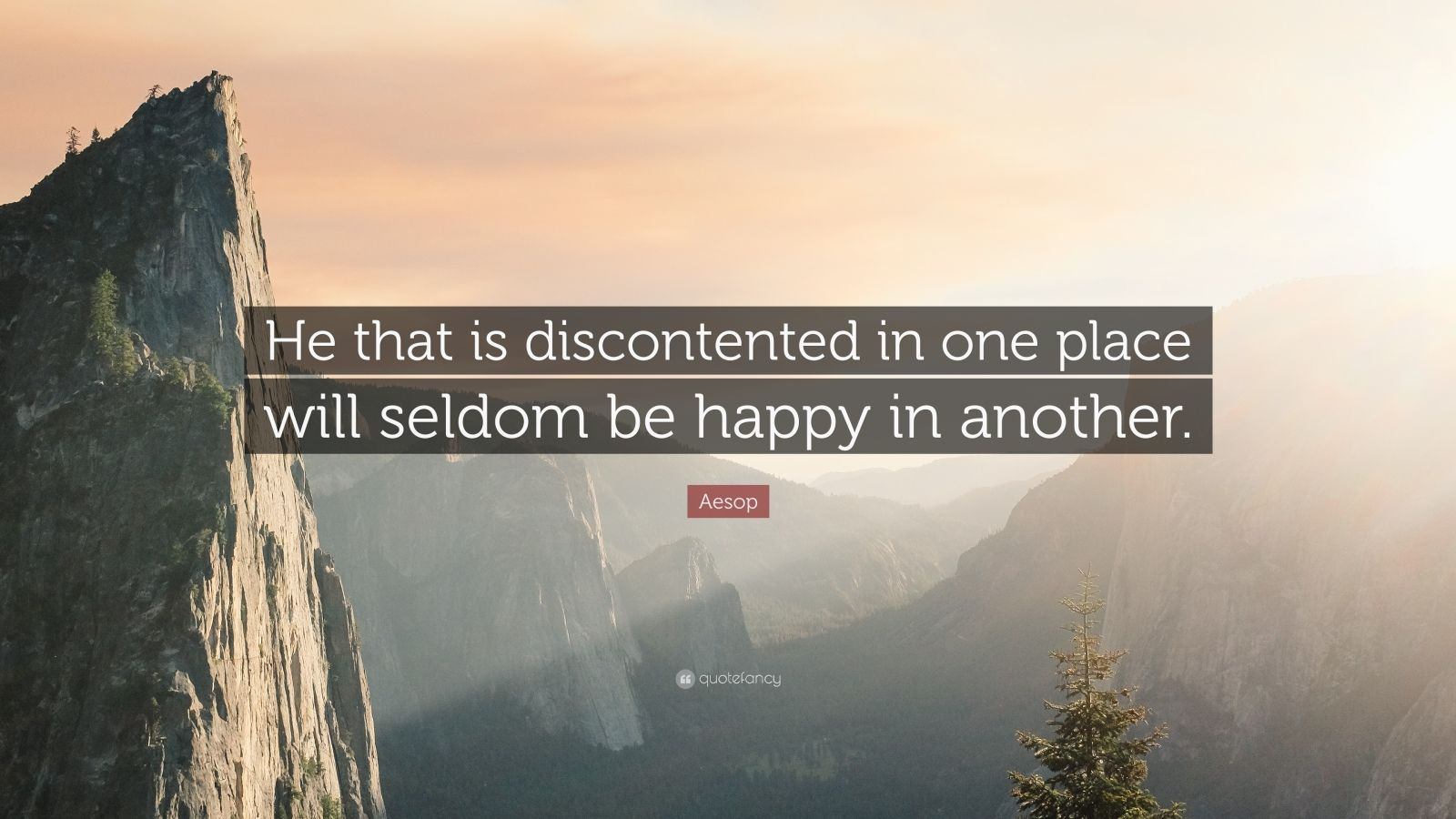 "Aesop Quote: ""He that is discontented in one place will seldom be happy in another."""