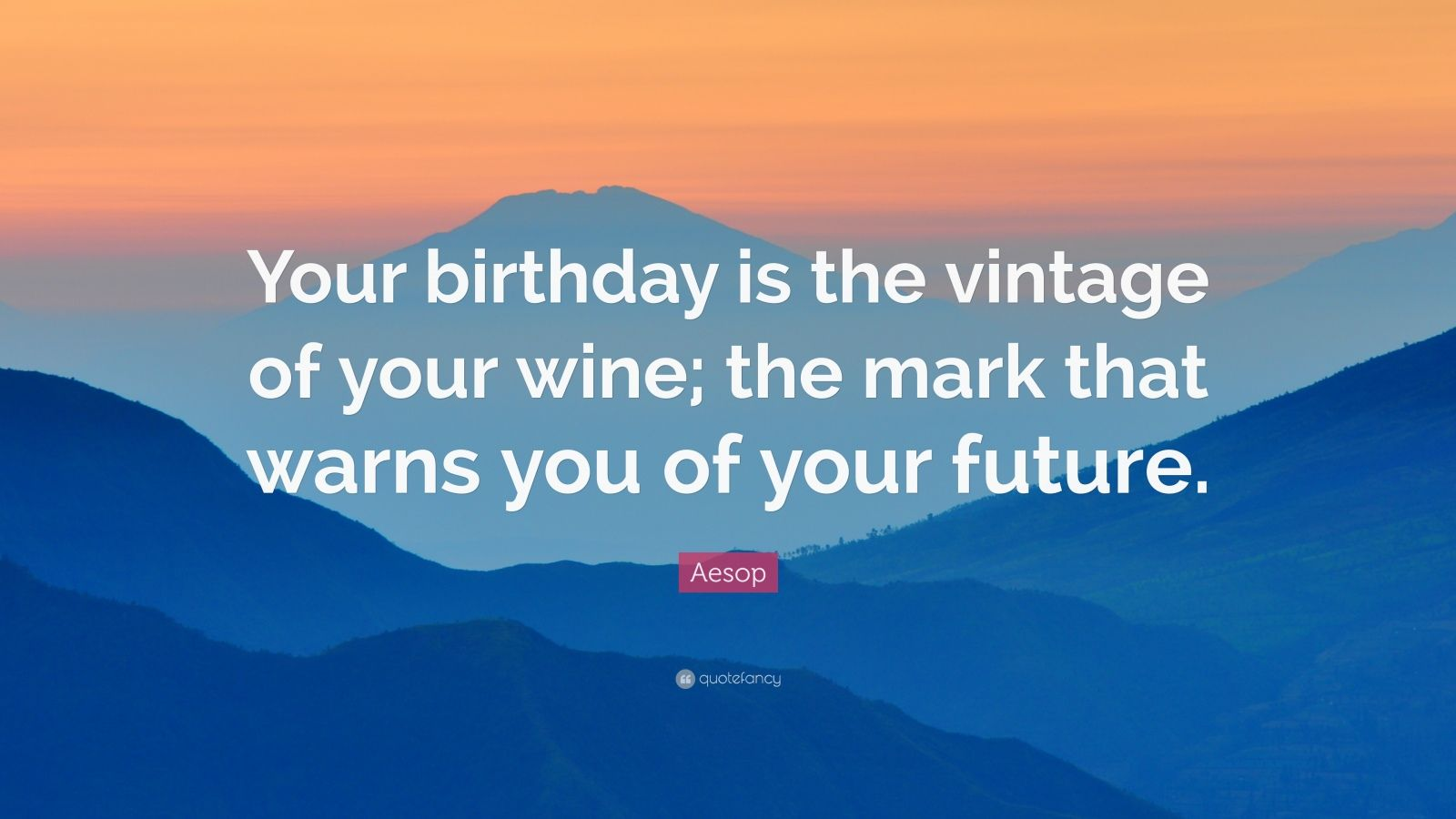 """Aesop Quote: """"Your birthday is the vintage of your wine; the mark that warns you of your future."""""""