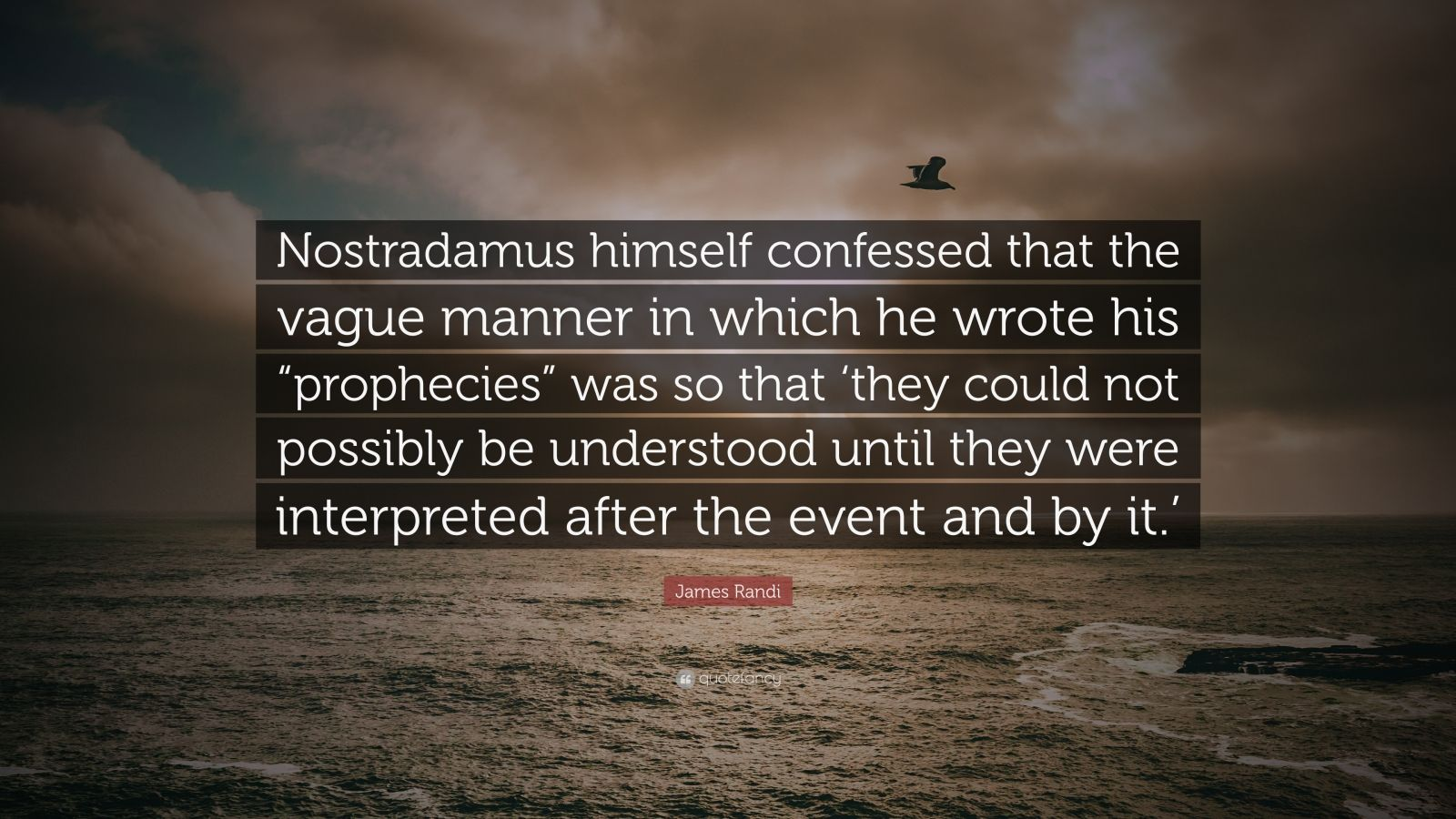 "James Randi Quote: ""Nostradamus himself confessed that the vague manner in which he wrote his ""prophecies"" was so that 'they could not possibly be understood until they were interpreted after the event and by it.'"""