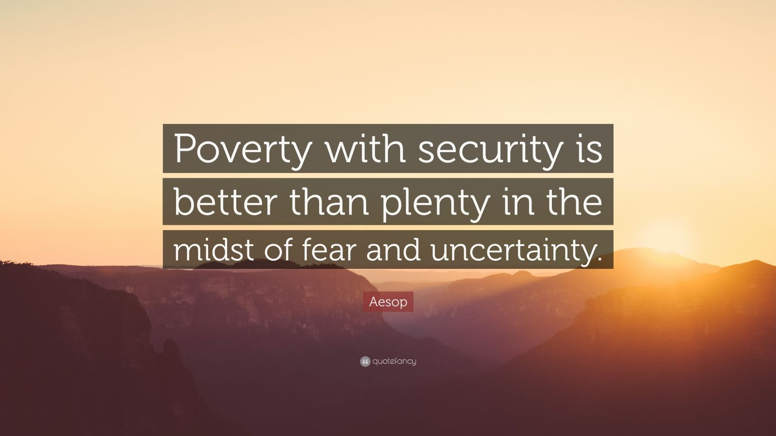 "Aesop Quote: ""Poverty with security is better than plenty in the midst of fear and uncertainty."""