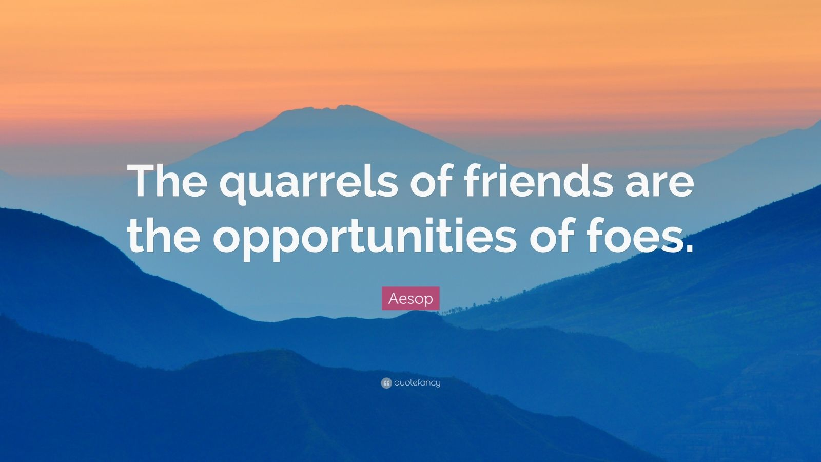 "Aesop Quote: ""The quarrels of friends are the opportunities of foes."""