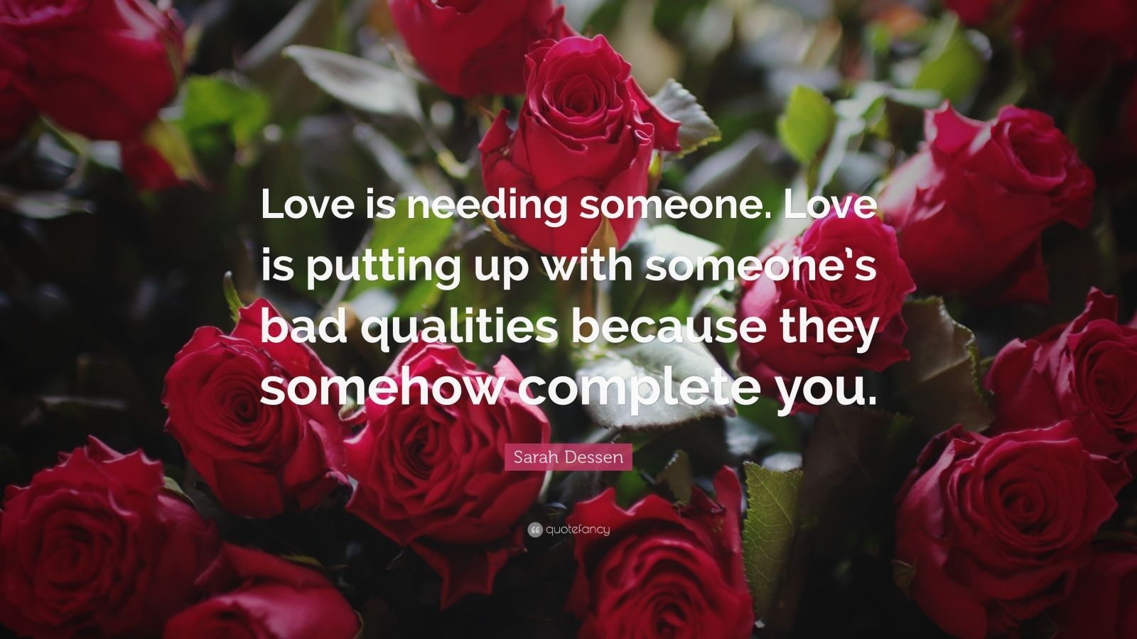 "Sarah Dessen Quote: ""Love is needing someone. Love is putting up with someone's bad qualities because they somehow complete you."""