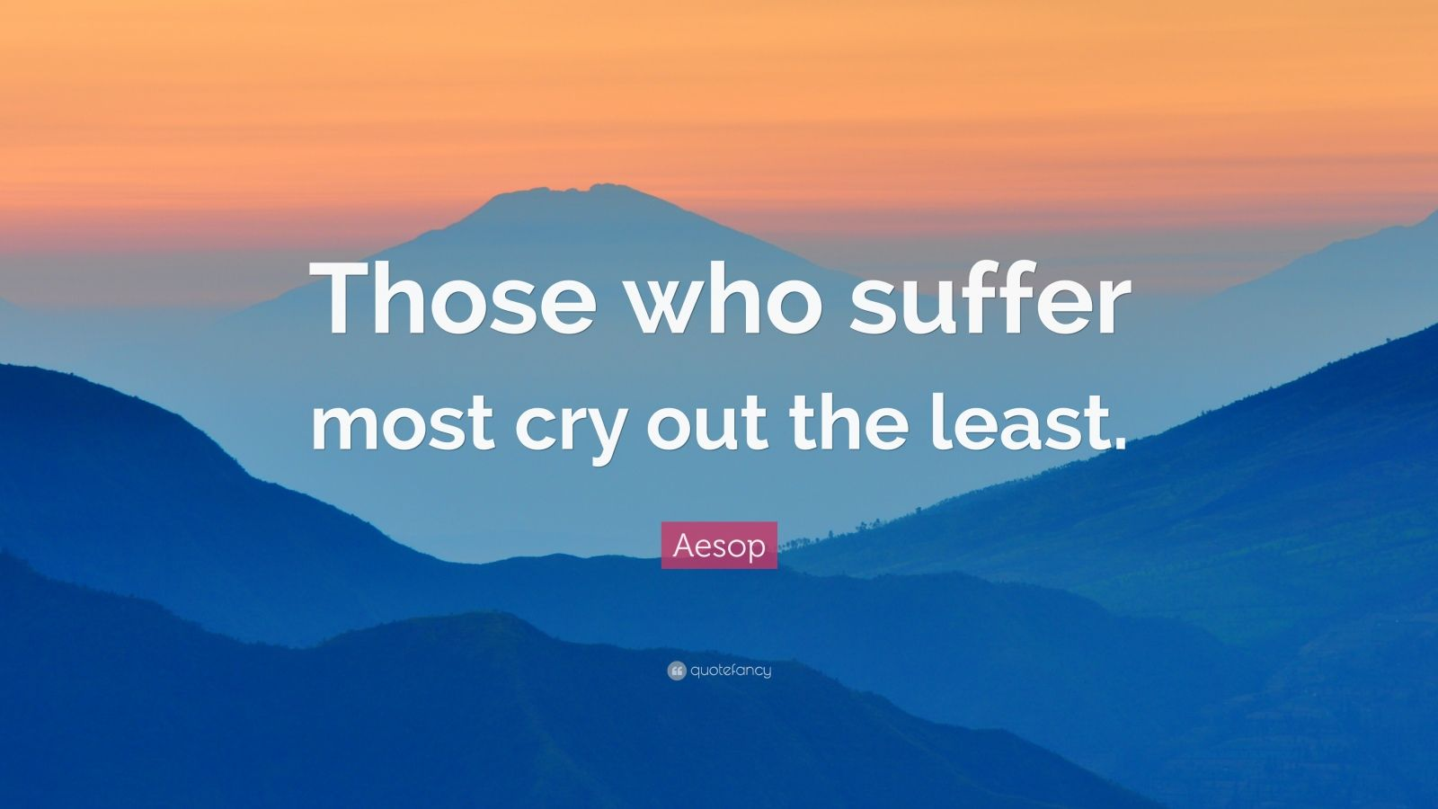 """Aesop Quote: """"Those who suffer most cry out the least."""""""