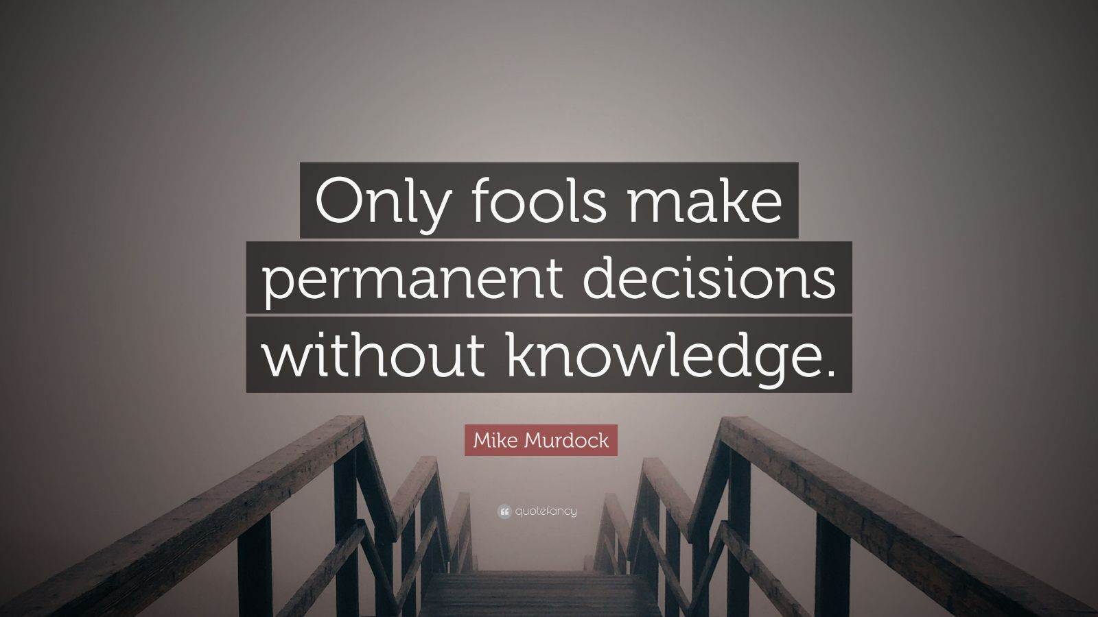 """Mike Murdock Quote: """"Only fools make permanent decisions without knowledge."""""""