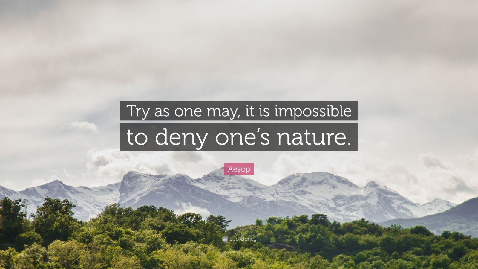 """Aesop Quote: """"Try as one may, it is impossible to deny one's nature."""""""