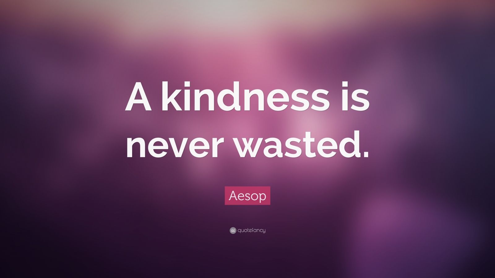 "Aesop Quote: ""A kindness is never wasted."""