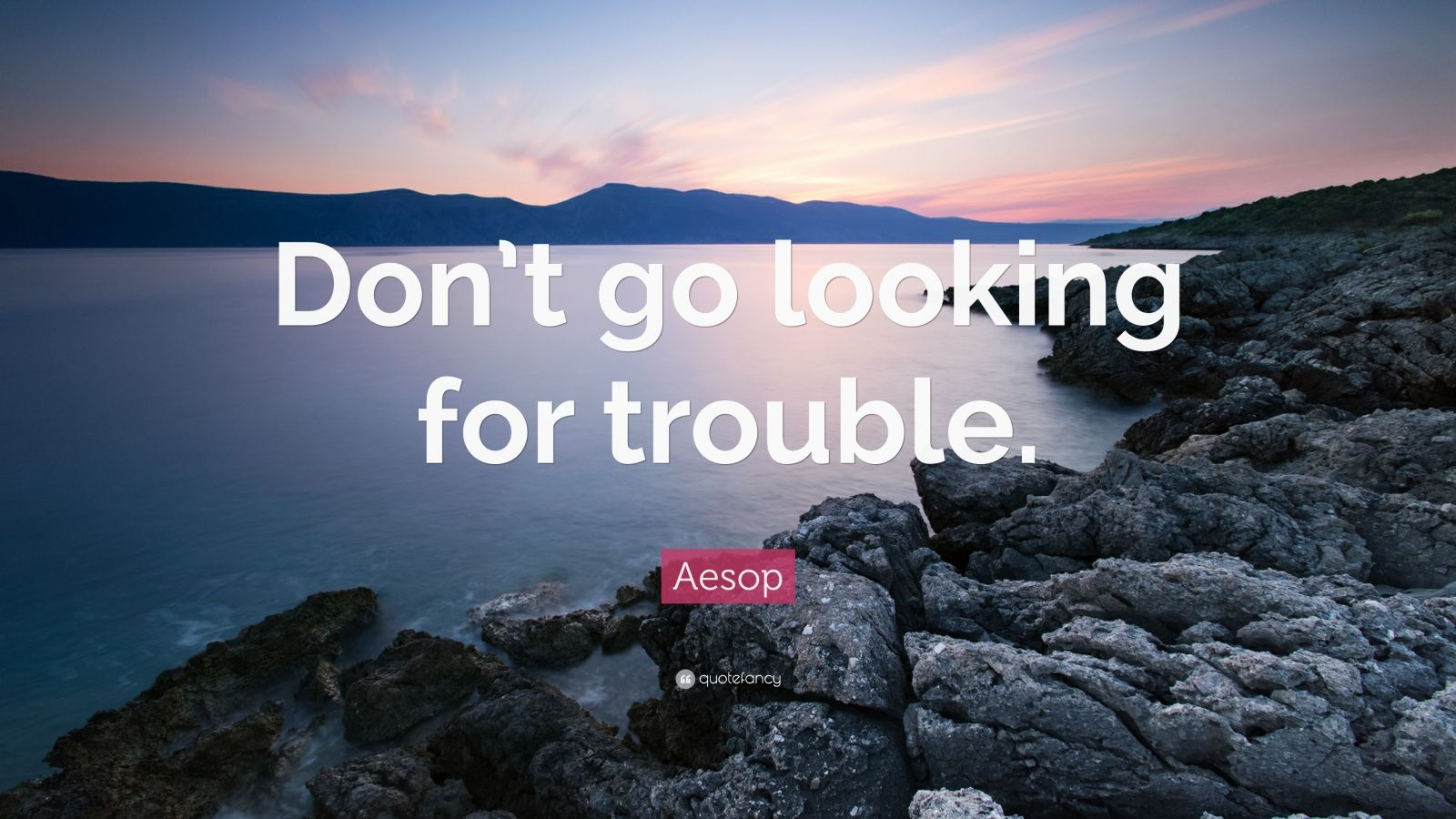 """Aesop Quote: """"Don't go looking for trouble."""""""