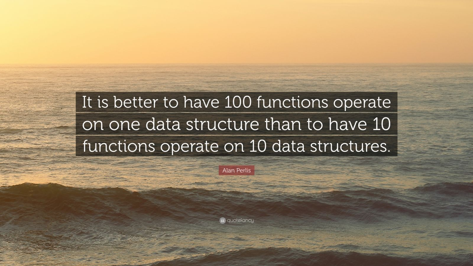 "Alan Perlis Quote: ""It is better to have 100 functions operate on one data structure than to have 10 functions operate on 10 data structures."""