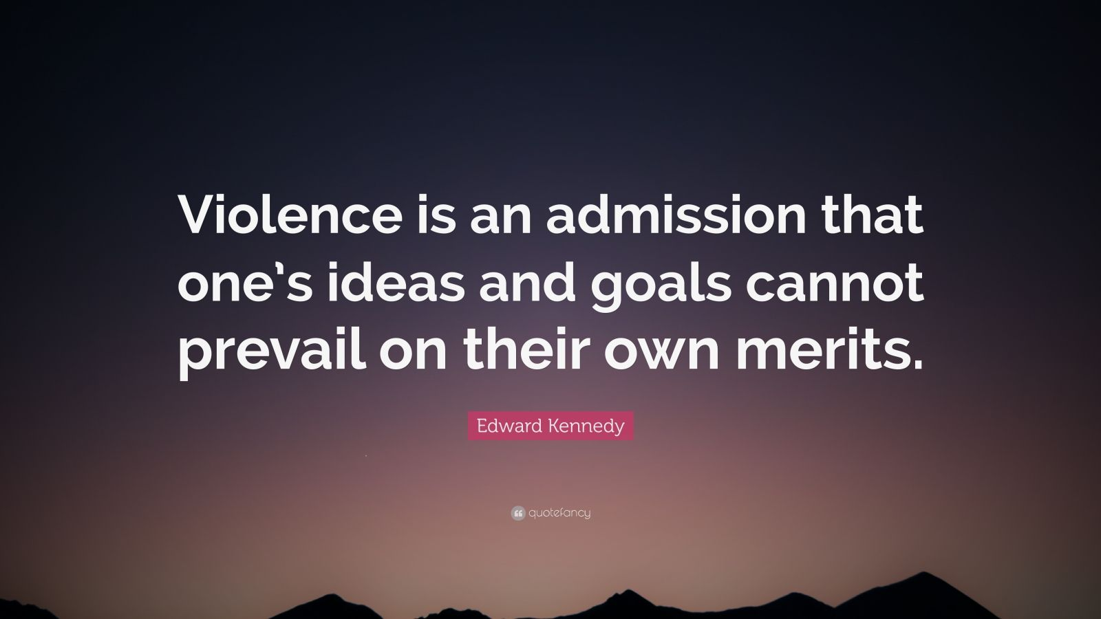 "Edward Kennedy Quote: ""Violence is an admission that one's ideas and goals cannot prevail on their own merits."""