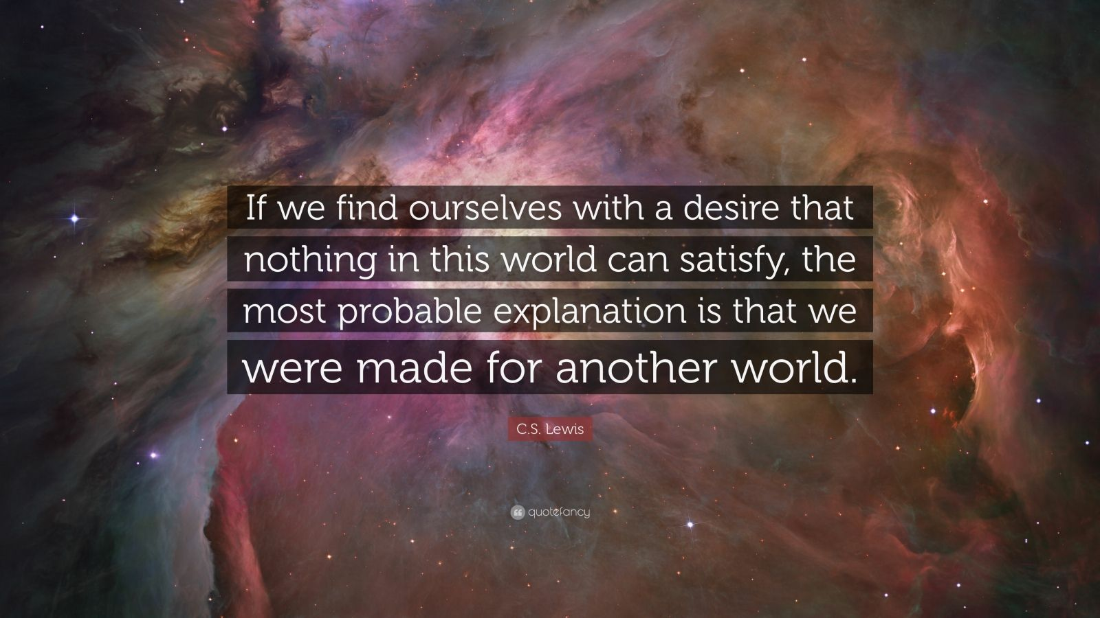 "C. S. Lewis Quote: ""If we find ourselves with a desire that nothing in this world can satisfy, the most probable explanation is that we were made for another world."""
