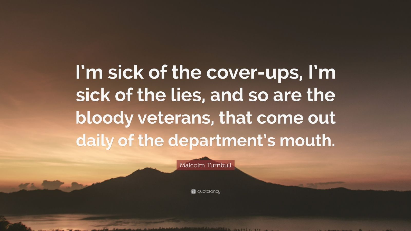 "Malcolm Turnbull Quote: ""I'm sick of the cover-ups, I'm sick of the lies, and so are the bloody veterans, that come out daily of the department's mouth."""