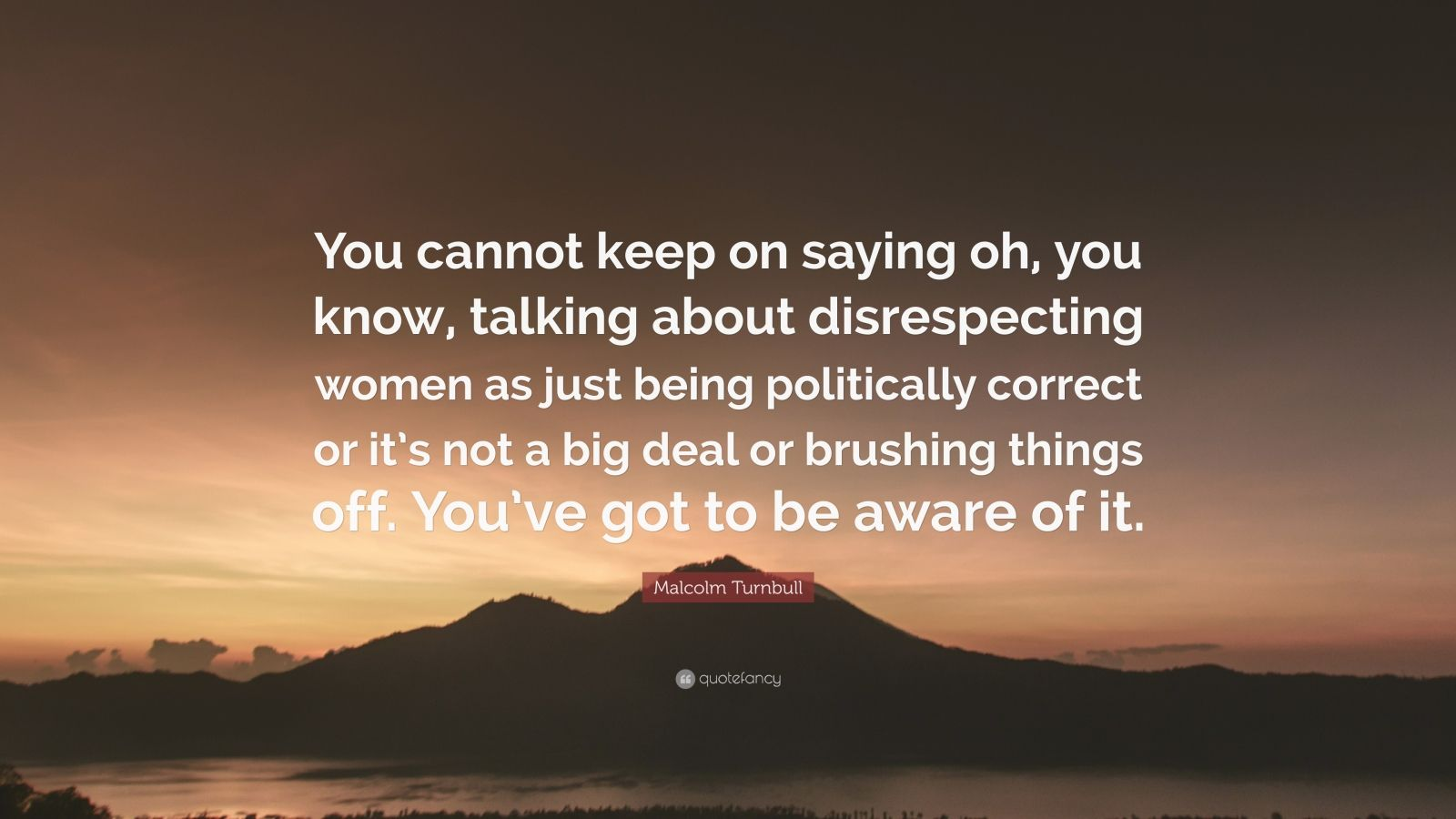 """Malcolm Turnbull Quote: """"You cannot keep on saying oh, you know, talking about disrespecting women as just being politically correct or it's not a big deal or brushing things off. You've got to be aware of it."""""""