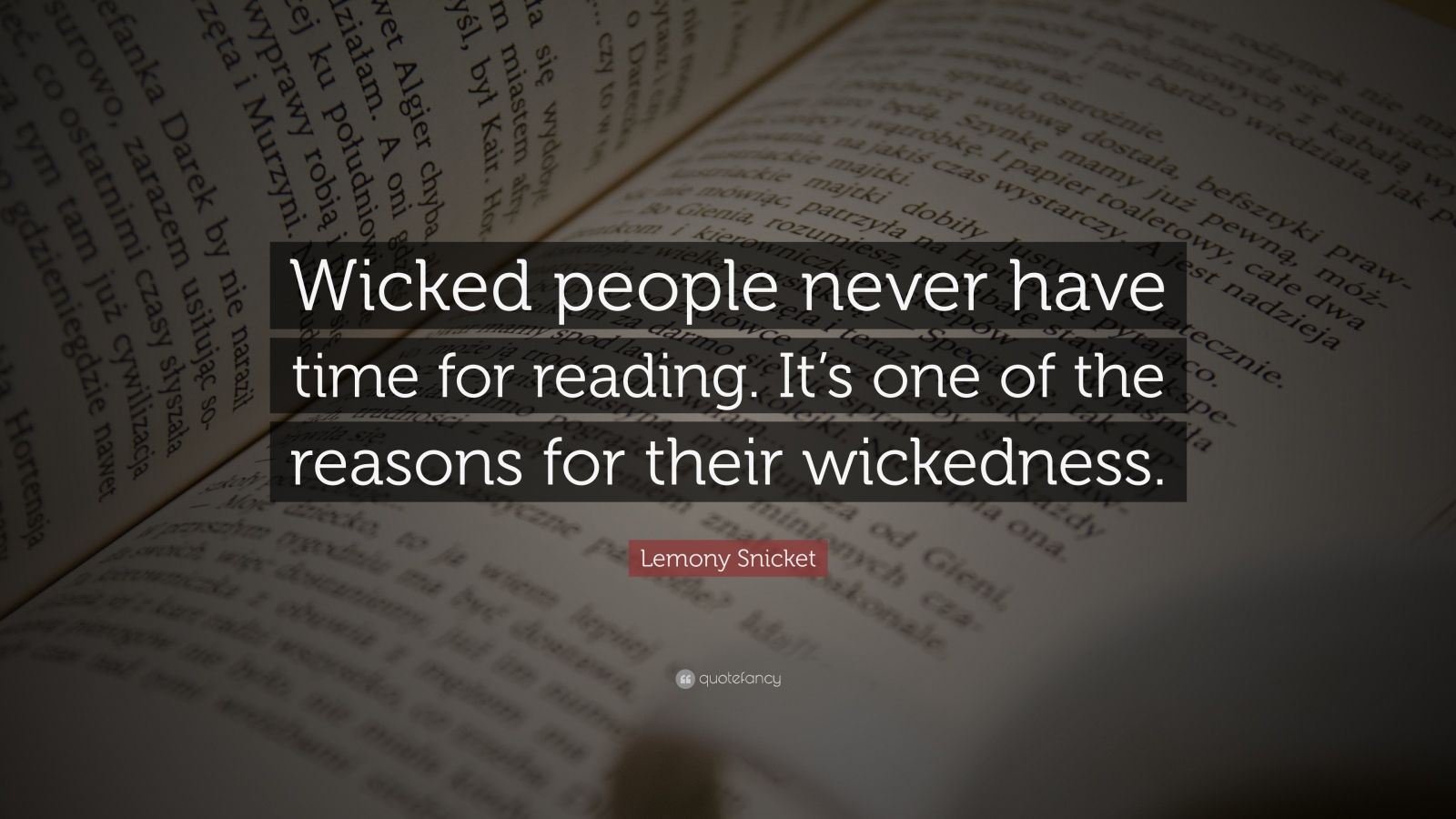 "Lemony Snicket Quote: ""Wicked people never have time for reading. It's one of the reasons for their wickedness."""