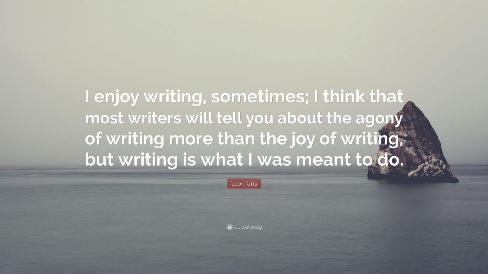 """Leon Uris Quote: """"I enjoy writing, sometimes; I think that most writers will tell you about the agony of writing more than the joy of writing, but writing is what I was meant to do."""""""