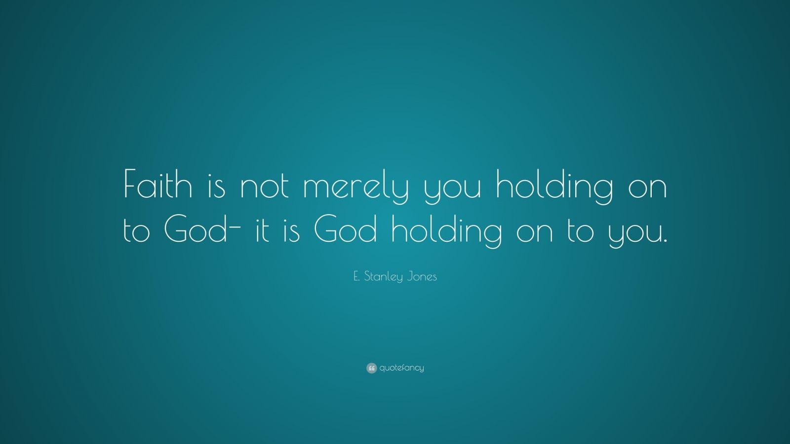 "E. Stanley Jones Quote: ""Faith Is Not Merely You Holding"
