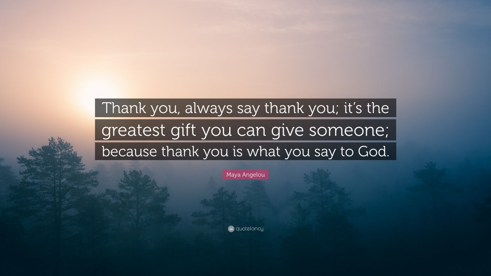 """Maya Angelou Quote: """"Thank you, always say thank you; it's the greatest gift you can give someone; because thank you is what you say to God."""""""