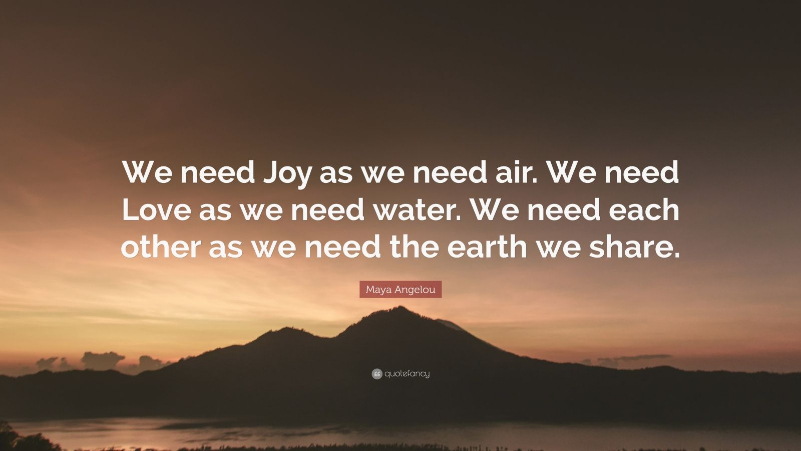 "Maya Angelou Quote: ""We need Joy as we need air. We need Love as we need water. We need each other as we need the earth we share."""