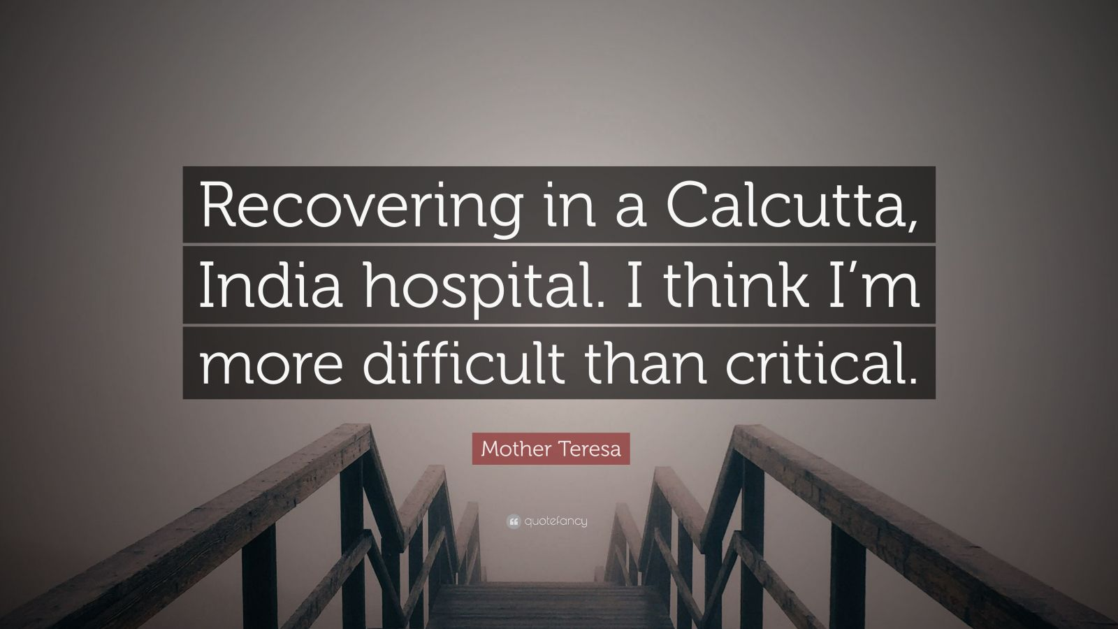 """Mother Teresa Quote: """"Recovering in a Calcutta, India hospital. I think I'm more difficult than critical."""""""