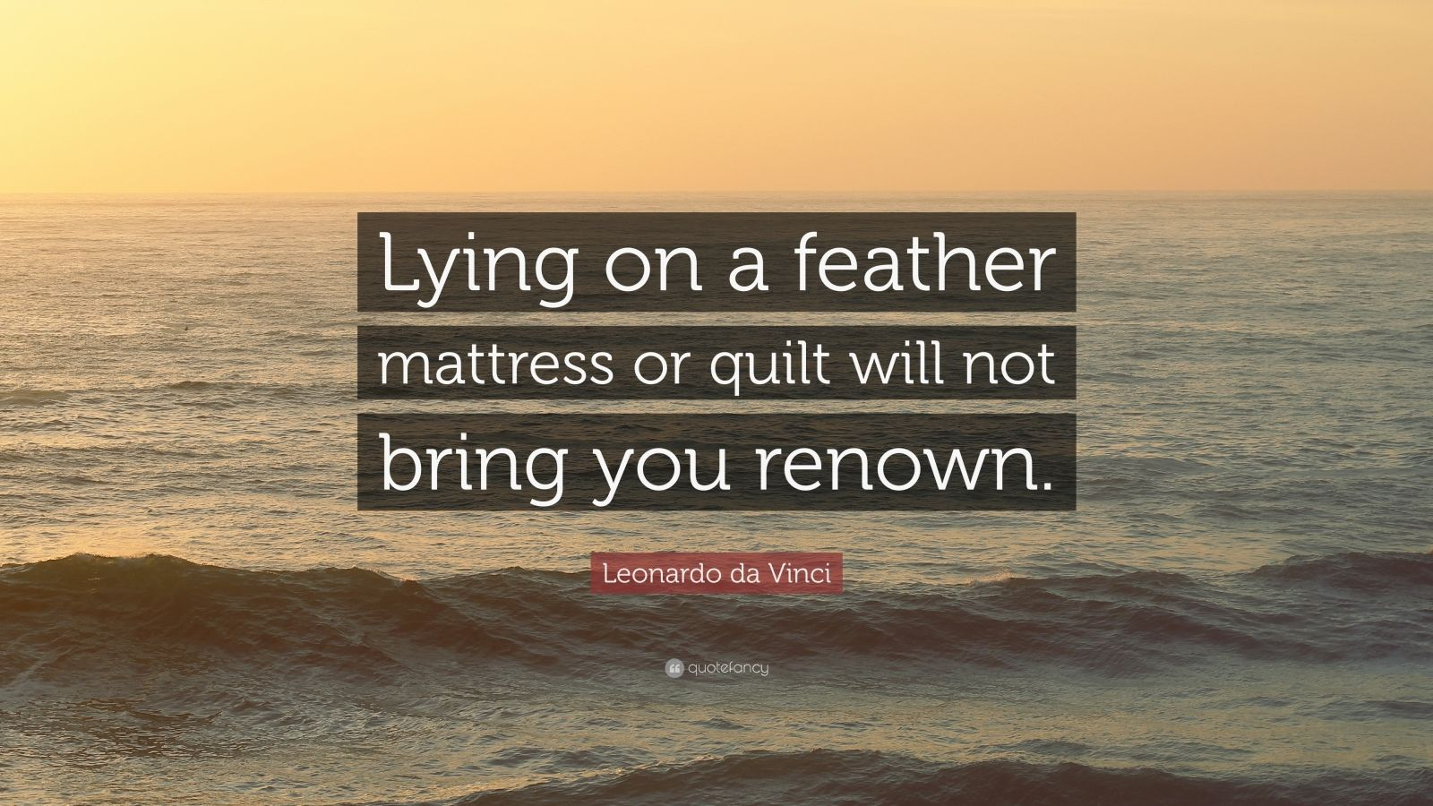 """Leonardo da Vinci Quote: """"Lying on a feather mattress or quilt will not bring you renown."""""""