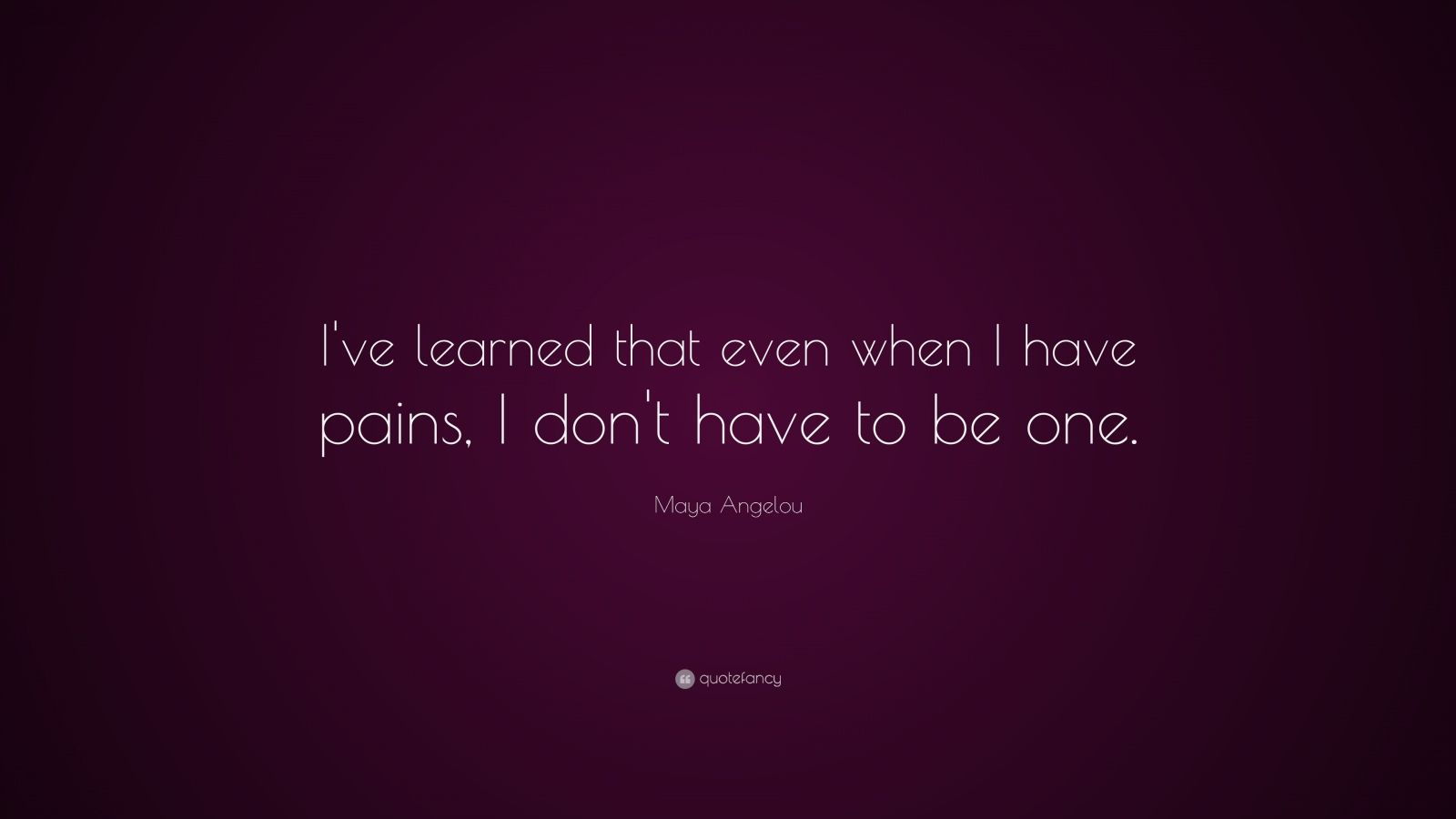 """Maya Angelou Quote: """"I've learned that even when I have pains, I don't have to be one."""""""