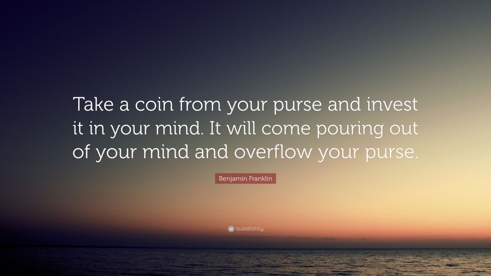 """Benjamin Franklin Quote: """"Take a coin from your purse and invest it in your mind. It will come pouring out of your mind and overflow your purse."""""""