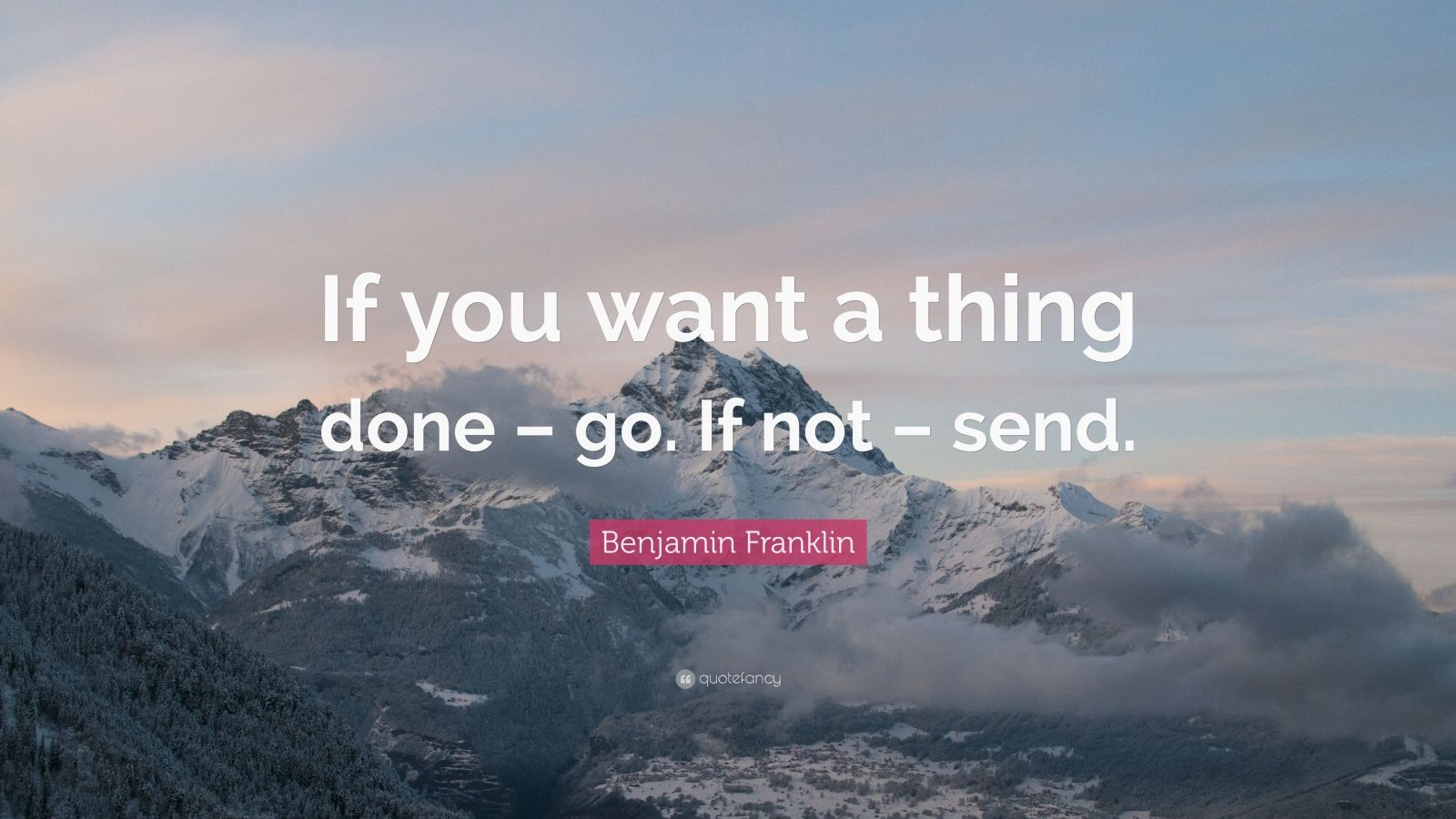 "Benjamin Franklin Quote: ""If you want a thing done – go. If not – send."""
