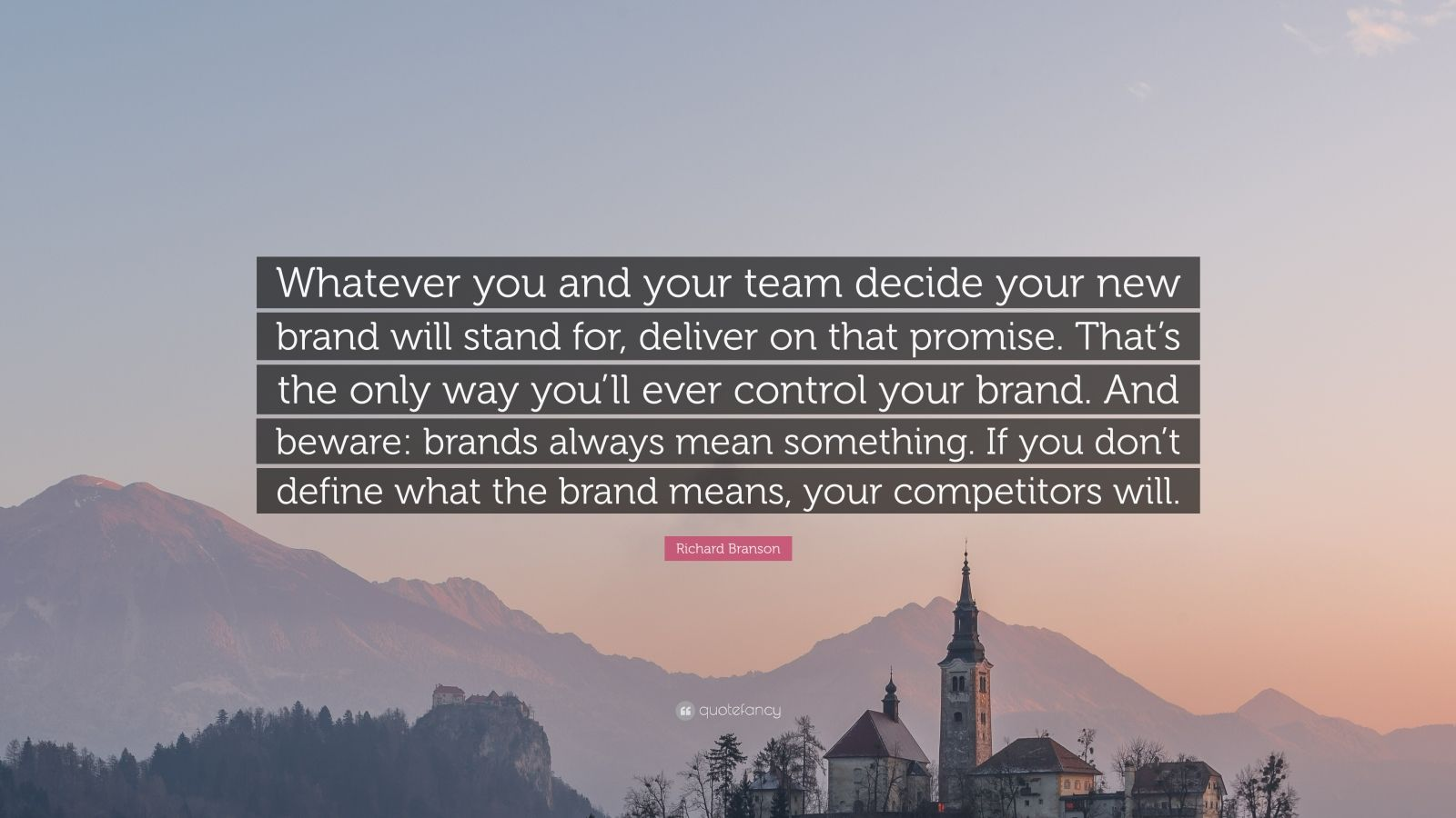 "Richard Branson Quote: ""Whatever you and your team decide your new brand will stand for, deliver on that promise. That's the only way you'll ever control your brand. And beware: brands always mean something. If you don't define what the brand means, your competitors will."""
