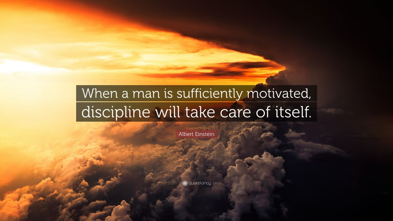 """Albert Einstein Quote: """"When a man is sufficiently motivated, discipline will take care of itself."""""""