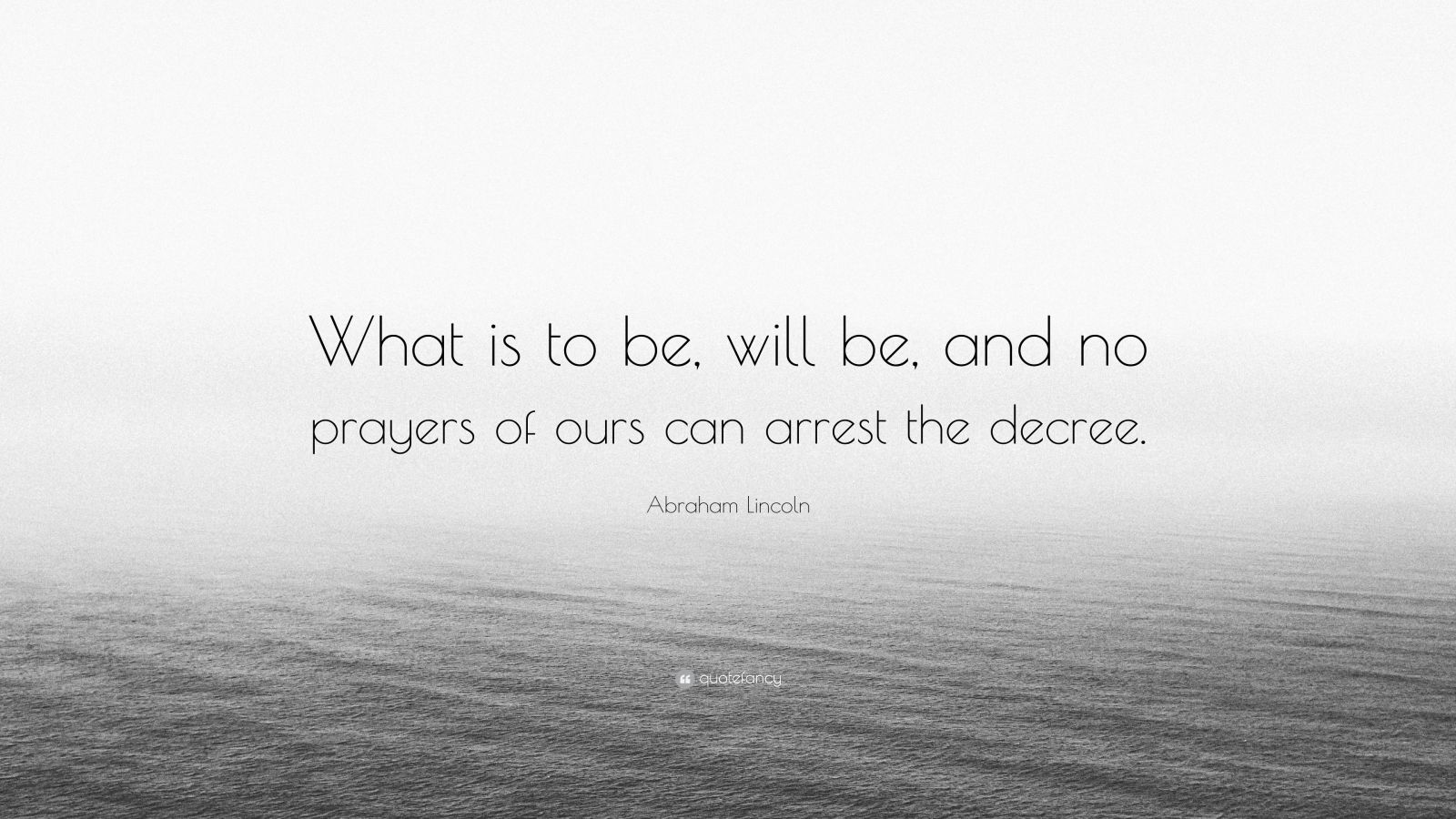 """Abraham Lincoln Quote: """"What is to be, will be, and no prayers of ours can arrest the decree."""""""