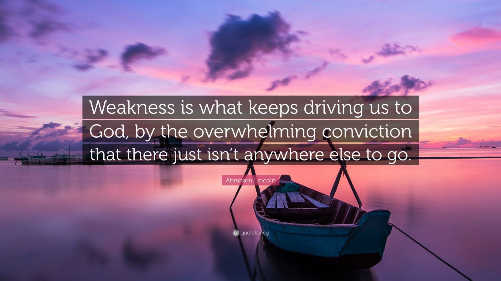 "Abraham Lincoln Quote: ""Weakness is what keeps driving us to God, by the overwhelming conviction that there just isn't anywhere else to go."""