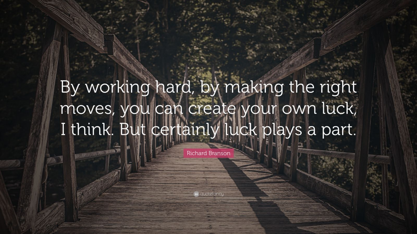 """Richard Branson Quote: """"By working hard, by making the right moves, you can create your own luck, I think. But certainly luck plays a part."""""""