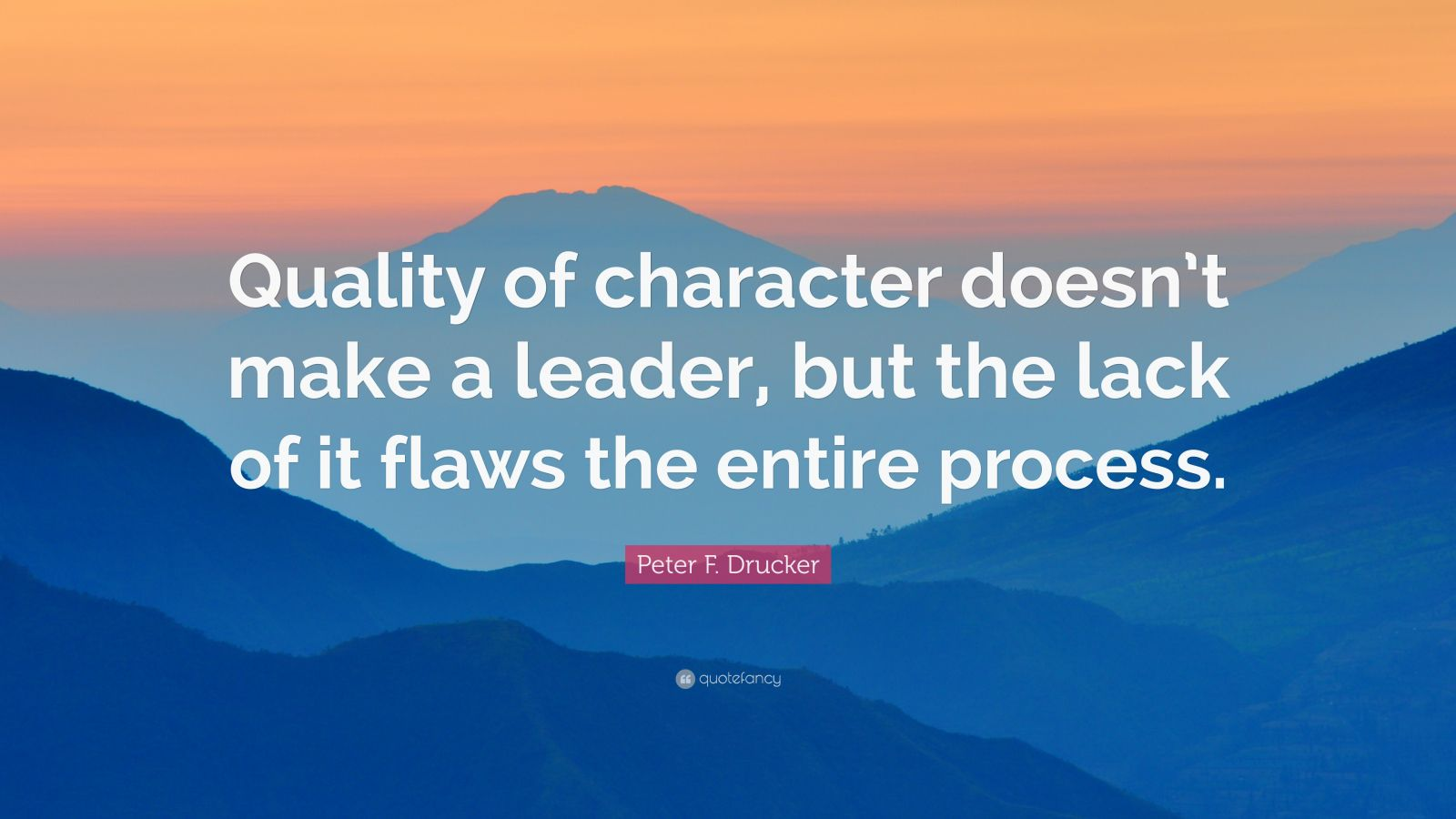 "Peter F. Drucker Quote: ""Quality of character doesn't make a leader, but the lack of it flaws the entire process."""