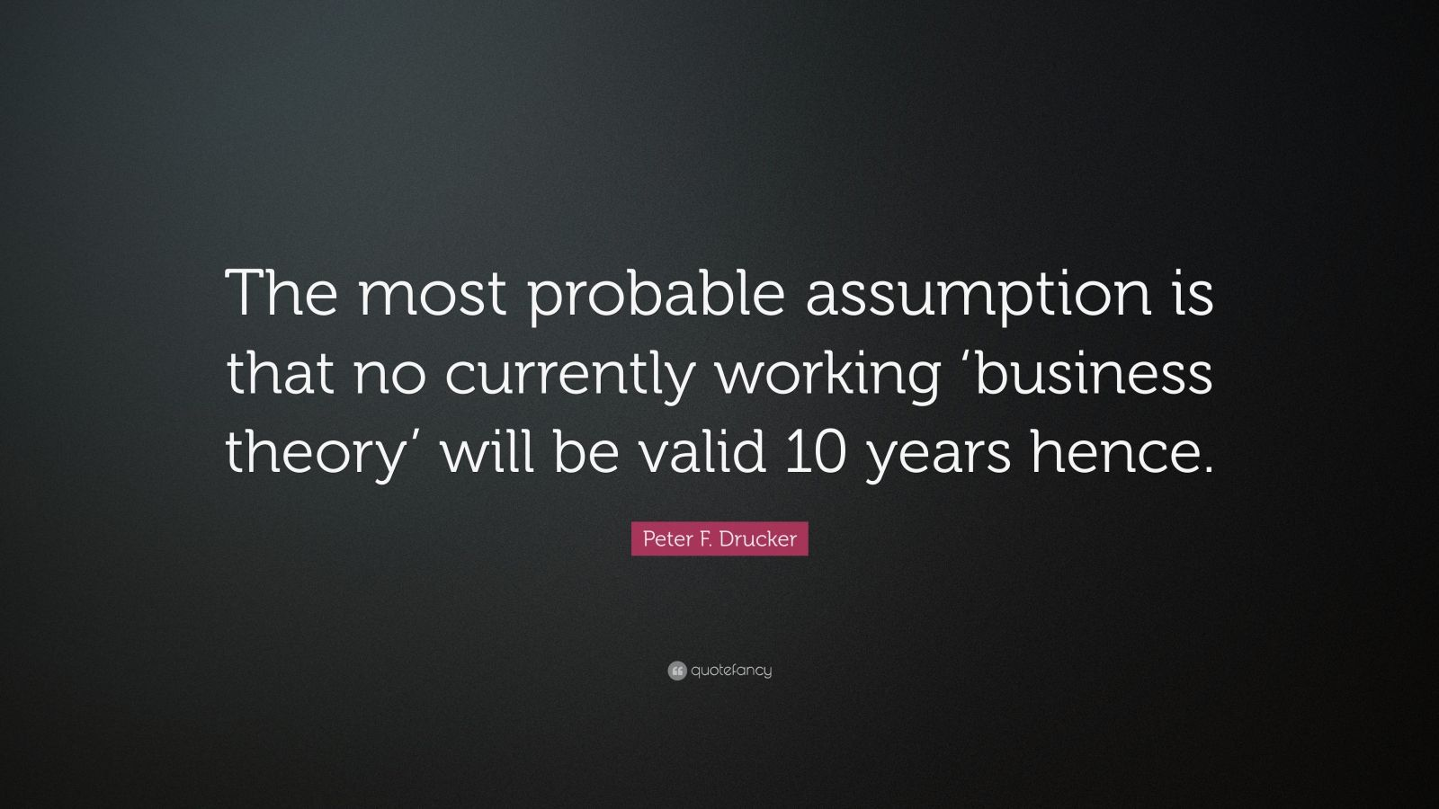 """Peter F. Drucker Quote: """"The most probable assumption is that no currently working 'business theory' will be valid 10 years hence."""""""