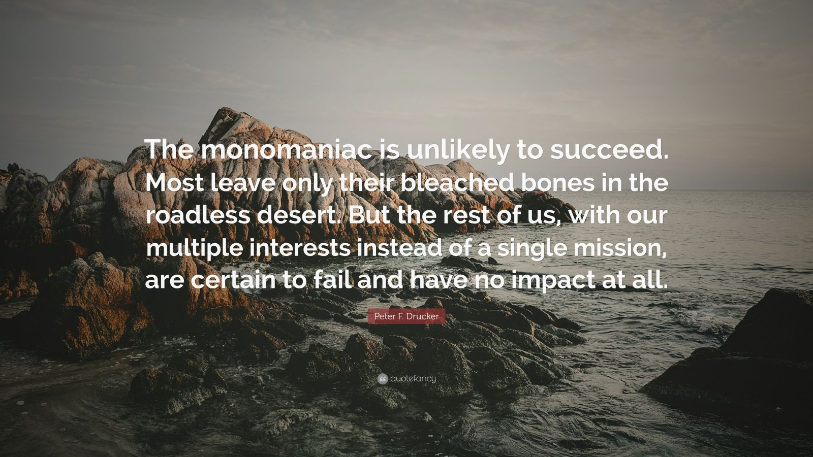 "Peter F. Drucker Quote: ""The monomaniac is unlikely to succeed. Most leave only their bleached bones in the roadless desert. But the rest of us, with our multiple interests instead of a single mission, are certain to fail and have no impact at all."""