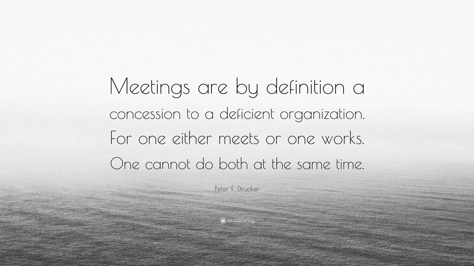 """Peter F. Drucker Quote: """"Meetings are by definition a concession to a deficient organization. For one either meets or one works. One cannot do both at the same time."""""""