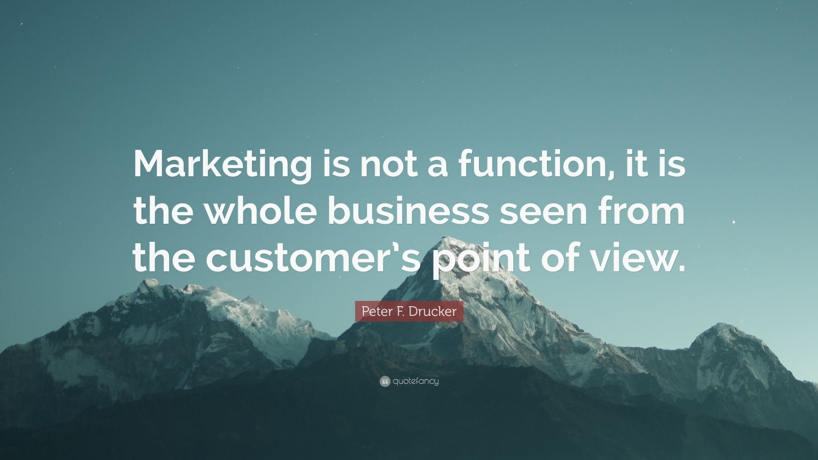"Peter F. Drucker Quote: ""Marketing is not a function, it is the whole business seen from the customer's point of view."""
