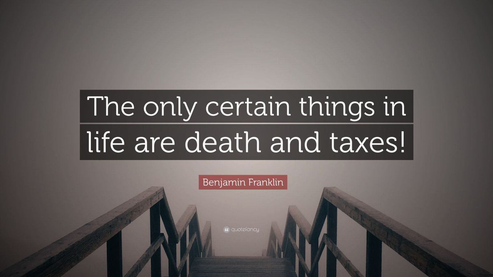 """Benjamin Franklin Quote: """"The only certain things in life are death and taxes!"""""""