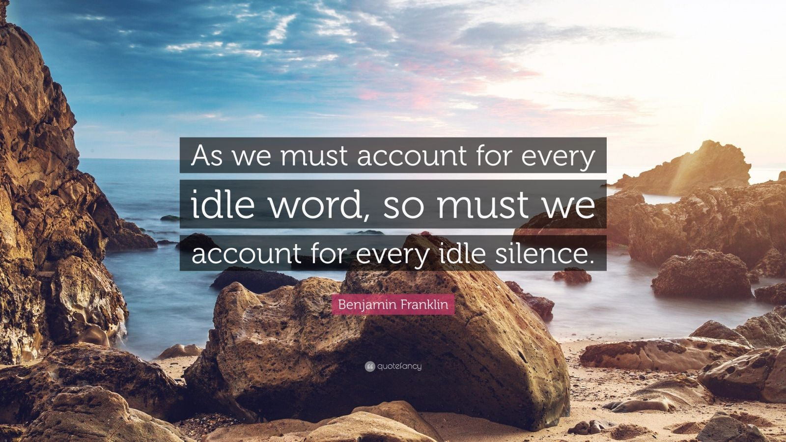 """Benjamin Franklin Quote: """"As we must account for every idle word, so must we account for every idle silence."""""""